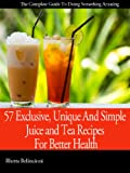 57 Exclusive, Unique And Simple Juice and Tea Recipes For Better Health Revealed