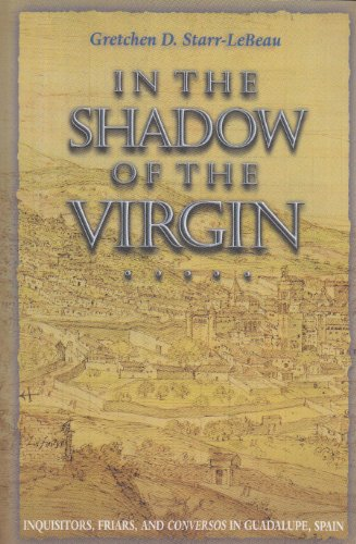 In the Shadow of the Virgin: Inquisitors, Friars, and Conversos in Guadalupe, Spain (Jews, Christians, and Muslims from