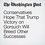 Conservatives Hope That Trump Victory on Gorsuch Will Breed Other Successes | John Wagner,Sean Sullivan,Ed O'Keefe