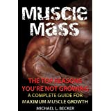 Muscle Mass: The Top Reasons Your Not Growing: A Complete Guide for Maximum Muscle Growth (Optimum Health Book 1) ~ Michael L. Becker