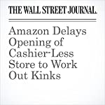 Amazon Delays Opening of Cashier-Less Store to Work Out Kinks | Laura Stevens