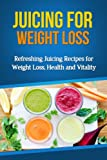 Juicing for Weight Loss: Refreshing Juicing Recipes for Weight Loss, Health and Vitality (Juice Cleanse, Juice Fasting, Green Juice Recipes)