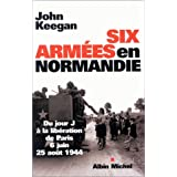 Six arm�es en Normandie : Du jour J � la lib�ration de Paris, 6 juin - 25 ao�t 1944par Collectif