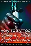 How To Tattoo. - Getting a Tattoo Apprenticeship: Learn to Tattoo. The secrets that will land you your dream job. (Learn Tattooing Book 1)