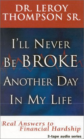 I'll Never Be Broke Another Day in My Life: Real Answers to Financial Hardships, by THOMPSON LEROY