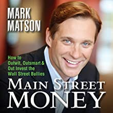 Main Street Money: How to Outwit, Outsmart, and Out Invest the Wall Street Bullies (       UNABRIDGED) by Mark Matson Narrated by Mark E. Matson