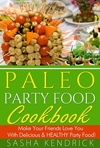 Paleo Party Food Cookbook: Make Your Friends Love You With Delicious & Healthy Party Food! by Sasha Kendrick