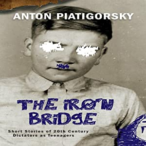 The Iron Bridge: Short Stories of 20th Century Dictators as Teenagers | [Anton Piatigorsky]
