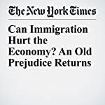 Can Immigration Hurt the Economy? An Old Prejudice Returns | Eduardo Porter