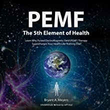PEMF-The Fifth Element of Health: Learn Why Pulsed Electromagnetic Field (PEMF) Therapy Supercharges Your Health Like Nothing Else! Audiobook by Bryant A. Meyers Narrated by Jeff Hoyt