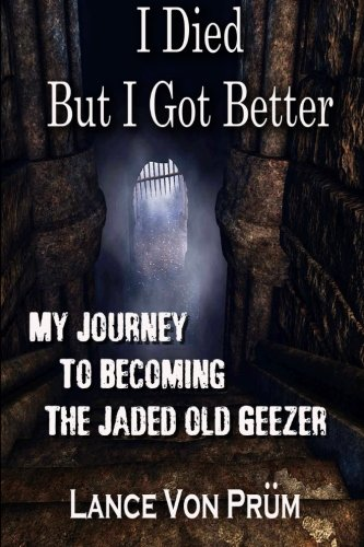 I Died But I Got Better: My Journey To Becoming The Jaded Old Geezer PDF