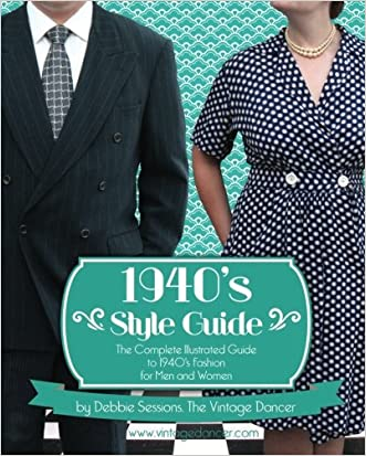 1940's Style Guide: The Complete Illustrated Guide to 1940's Fashion for Men and Women written by Debbie L Sessions