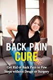 Back Pain Cure: Get Rid of Back Pain in Few Steps without Drugs or Surgery