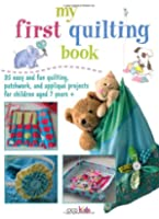My First Quilting Book - 35 easy and fun quilting, patchwork, and appliqué projects for children aged 7 years +