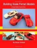 Building Scale Ferrari Models: of Great Italian Sports Cars