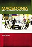 Macedonia: Warlords and Rebels in the Balkans (0300102682) by John Phillips