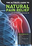 The Ultimate Guide to Natural Pain Relief: Natural Solutions for Headache, Migraine, Back Pain, Fibromyalgia, Arthritis, Cancer Pain, Sports Injuries and Much, Much More...