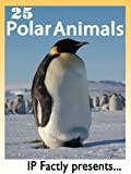25 Polar Animals. Amazing facts, photos and video links to some of the toughest creatures on the planet! (25 Amazing Animals Series Book 12)