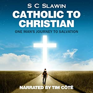 Catholic to Christian: An Exploration of Catholicism and One Man's Journey from Darkness into God's Wonderful Light | [S. C. Slawin]