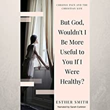 But God, Wouldn't I Be More Useful to You If I Were Healthy?: Chronic Pain and the Christian Life Audiobook by Esther Smith Narrated by Sarah Carleton