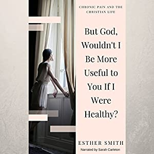 But God, Wouldn't I Be More Useful to You If I Were Healthy? Audiobook