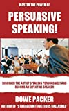 Persuasive Speaking: Discover The Art Of Speaking Persuasively And Become An Effective Speaker