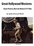 John Howard Reid Great Hollywood Westerns: Classic Pictures, Must-See Movies and 'b' Films