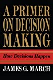 img - for Primer on Decision Making: How Decisions Happen [Paperback] [2009] (Author) James G. March book / textbook / text book