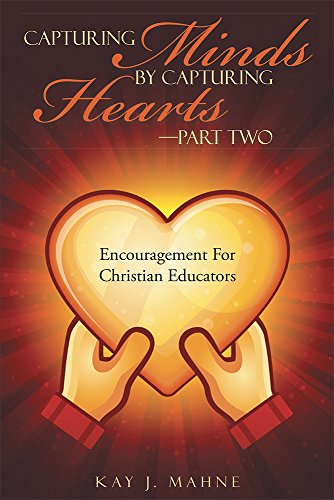 Kay J. Mahne - Capturing Minds by Capturing Hearts-Part Two: Encouragement For Christian Educators (English Edition)