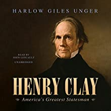 Henry Clay: America's Greatest Statesman (       UNABRIDGED) by Harlow Giles Unger Narrated by John Lescault