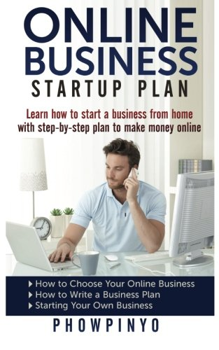 Online Business Startup Plan: Learn How To Start A Business From Home With Step-By-Step Plan To Make Money Online