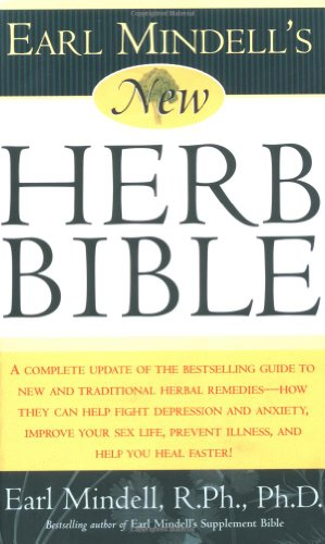 Earl Mindell'S New Herb Bible: A Complete Update Of The Bestselling Guide To New And Traditional Herbal Remedies - How They Can Help Fight Depression ... Prevent Illness, And Help You Heal Faster!