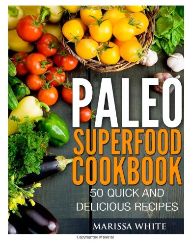 Paleo Superfood Cookbook: 50 Quick and Delicious Recipes by Marissa White