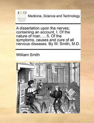 A dissertation upon the nerves; containing an account, I. Of the nature of man. ... 5. Of the symptoms, causes and cure of all nervous diseases. By W. Smith, M.D.