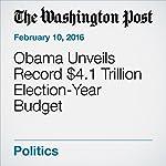 Obama Unveils Record $4.1 Trillion Election-Year Budget | Andrew Taylor,Martin Crutsinger