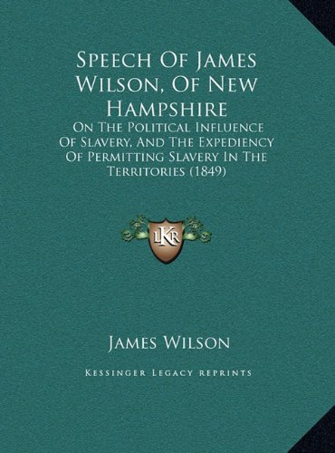 Speech of James Wilson, of New Hampshire: On the Political Influence of Slavery, and the Expediency of Permitting Slavery in the Territories (1849)