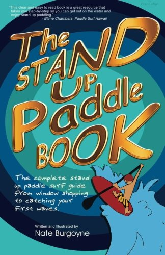 The Stand Up Paddle Book: The Complete Stand Up Paddle Surf Guide from Window Shopping to Catching Your First Waves PDF