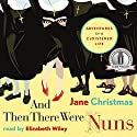 And Then There Were Nuns: Adventures in a Cloistered Life Audiobook by Jane Christmas Narrated by Elizabeth Wiley
