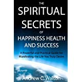 The Spiritual Secrets of Happiness Health and Success: A Powerful and Practical Guide for Manifesting the Life You Truly Desireby Andrew C. Walton