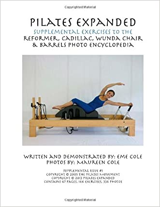 Pilates Expanded Supplemental Exercises To The Reformer, Cadillac, Wunda Chair & Barrels Photo Encyclopedia (Volume 1)