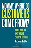 img - for Mommy, Where Do Customers Come From?: How to Market to a New World of Connected Customers book / textbook / text book