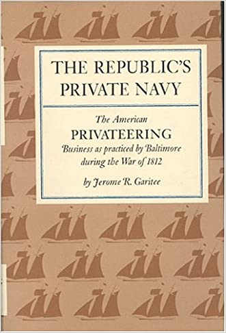 The Republic's Private Navy: The American Privateering Business as Practiced by Baltimore in the War of 1812 (American Maritime Library Series)