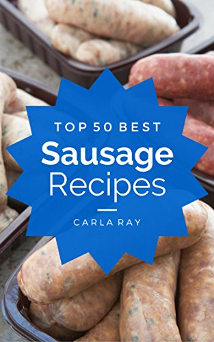 Sausage: Top 50 Best Sausage Recipes - The Quick, Easy, & Delicious Everyday Cookbook! by Carla Ray