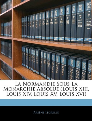 La Normandie Sous La Monarchie Absolue (Louis Xiii, Louis Xiv, Louis Xv, Louis Xvi)