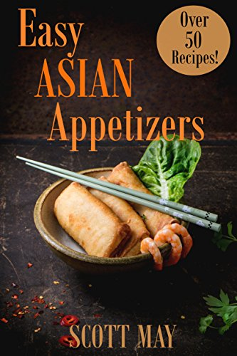 Easy Asian Appetizers: 50 Delicious and Easy Asian Appetizer by Scott May