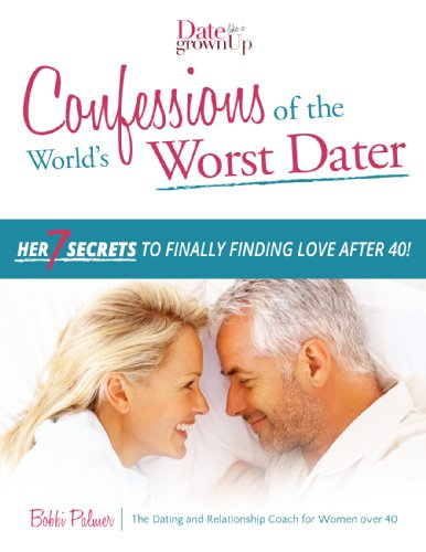 Confessions of the World's Worst Dater: Her 7 Secrets to Finally Finding Love After 40