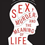 Sex, Murder, and the Meaning of Life: A Psychologist Investigates How Evolution, Cognition, and Complexity Are Revolutionizing Our View of Human Nature | Douglas T. Kenrick