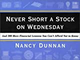 Never Short a Stock on Wednesday: And 300 More Financial Lessons You Can't Afford Not to Know (Harper Resource Book) (0062737279) by Dunnan, Nancy