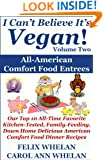 I Can't Believe It's Vegan! Volume 2 - All American Comfort Food Entrees: Our Top 10 All-Time Favorite Kitchen-Tested, Family-Feeding, Down Home Delicious American Comfort Food Dinner Recipes