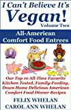I Cant Believe Its Vegan! Volume 2 - All American Comfort Food Entrees: Our Top 10 All-Time Favorite Kitchen-Tested, Family-Feeding, Down Home Delicious American Comfort Food Dinner Recipes